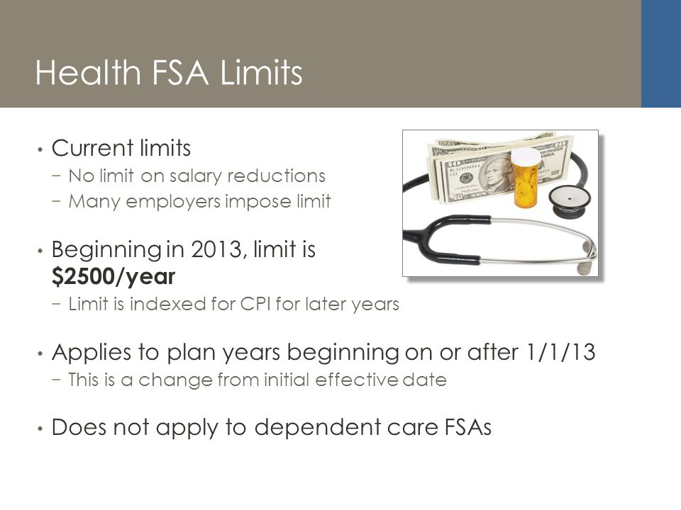 Health FSA Limits Current limits No limit on salary reductions Many employers impose limit Beginning in 2013, limit is $2500/year Limit is indexed for CPI for later years Applies to plan years beginning on or after 1/1/13 This is a change from initial effective date Does not apply to dependent care FSAs