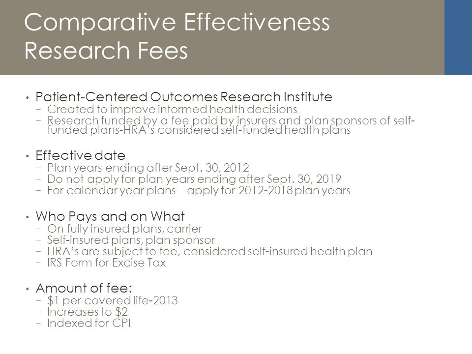 Comparative Effectiveness Research Fees Patient-Centered Outcomes Research Institute Created to improve informed health decisions Research funded by a fee paid by insurers and plan sponsors of self- funded plans-HRAs considered self-funded health plans Effective date Plan years ending after Sept.