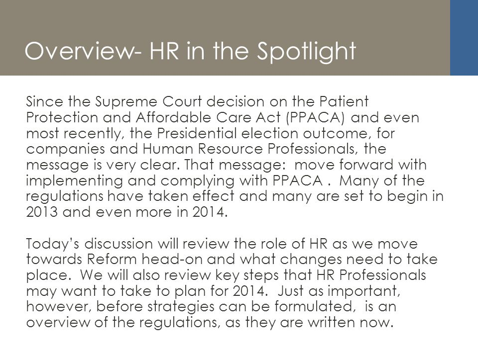 Overview- HR in the Spotlight Since the Supreme Court decision on the Patient Protection and Affordable Care Act (PPACA) and even most recently, the Presidential election outcome, for companies and Human Resource Professionals, the message is very clear.