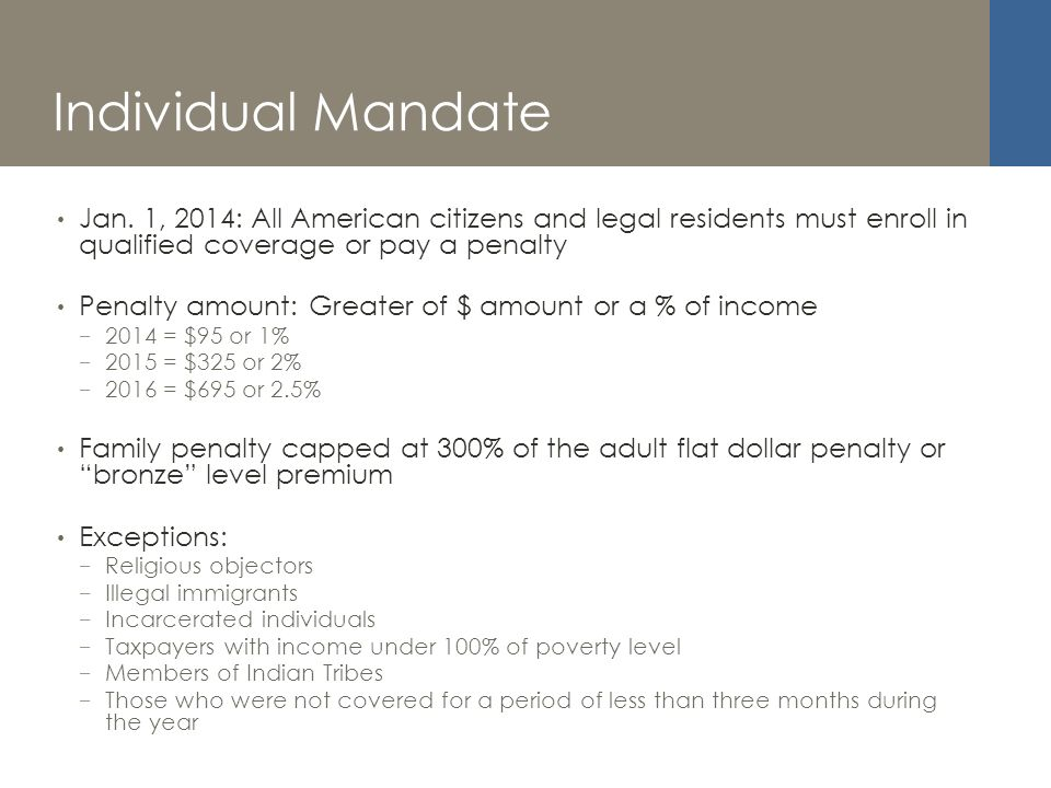 Individual Mandate Jan. 1, 2014: All American citizens and legal residents must enroll in qualified coverage or pay a penalty Penalty amount: Greater