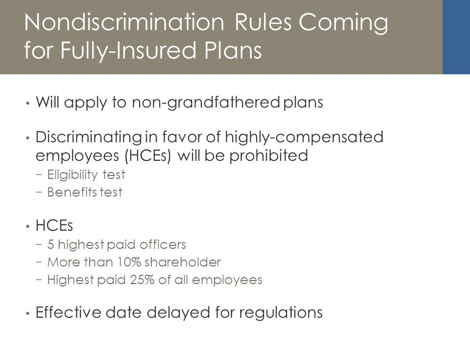 Nondiscrimination Rules Coming for Fully-Insured Plans Will apply to non-grandfathered plans Discriminating in favor of highly-compensated employees (HCEs) will be prohibited Eligibility test Benefits test HCEs 5 highest paid officers More than 10% shareholder Highest paid 25% of all employees Effective date delayed for regulations