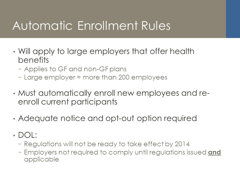 Automatic Enrollment Rules Will apply to large employers that offer health benefits Applies to GF and non-GF plans Large employer = more than 200 employees Must automatically enroll new employees and re- enroll current participants Adequate notice and opt-out option required DOL: Regulations will not be ready to take effect by 2014 Employers not required to comply until regulations issued and applicable