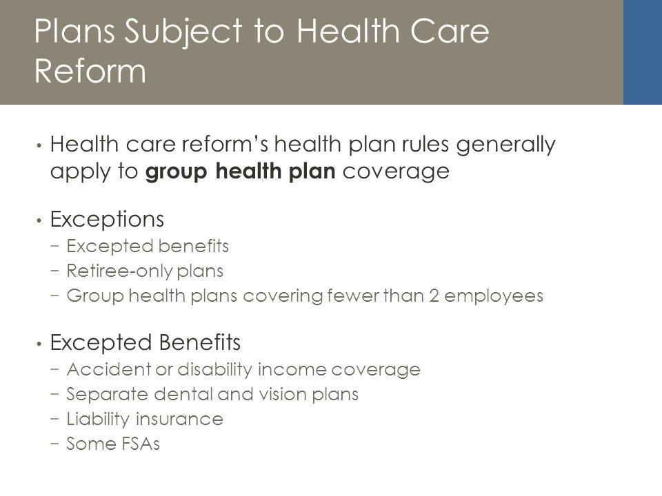 Plans Subject to Health Care Reform Health care reforms health plan rules generally apply to group health plan coverage Exceptions Excepted benefits Retiree-only plans Group health plans covering fewer than 2 employees Excepted Benefits Accident or disability income coverage Separate dental and vision plans Liability insurance Some FSAs