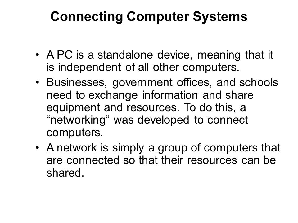 Connecting Computer Systems A PC is a standalone device, meaning that it is independent of all other computers. Businesses, government offices, and sc
