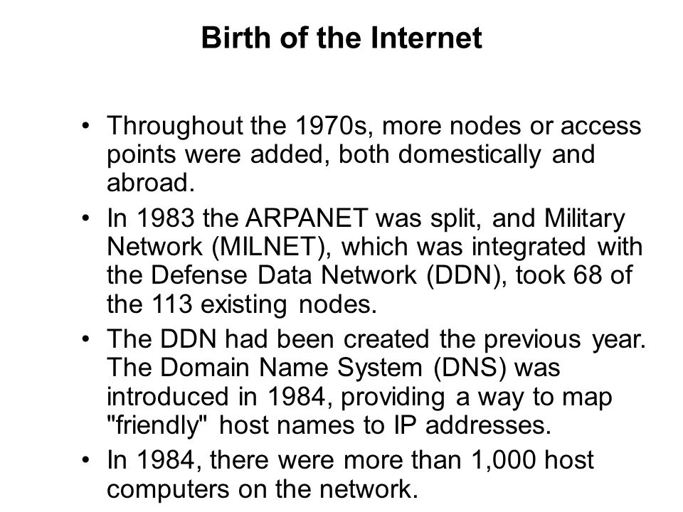 Birth of the Internet Throughout the 1970s, more nodes or access points were added, both domestically and abroad. In 1983 the ARPANET was split, and M