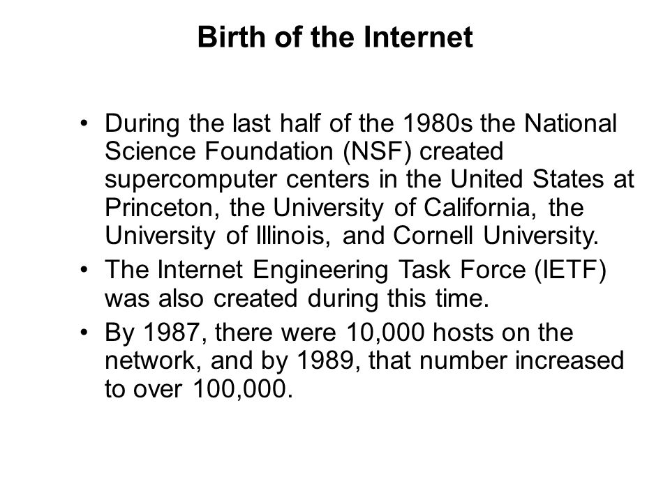 Birth of the Internet During the last half of the 1980s the National Science Foundation (NSF) created supercomputer centers in the United States at Pr