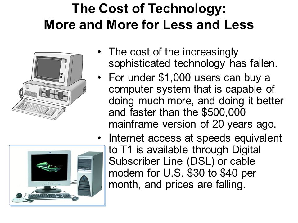 The Cost of Technology: More and More for Less and Less The cost of the increasingly sophisticated technology has fallen. For under $1,000 users can b