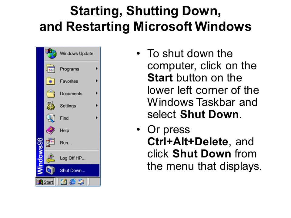 Starting, Shutting Down, and Restarting Microsoft Windows To shut down the computer, click on the Start button on the lower left corner of the Windows