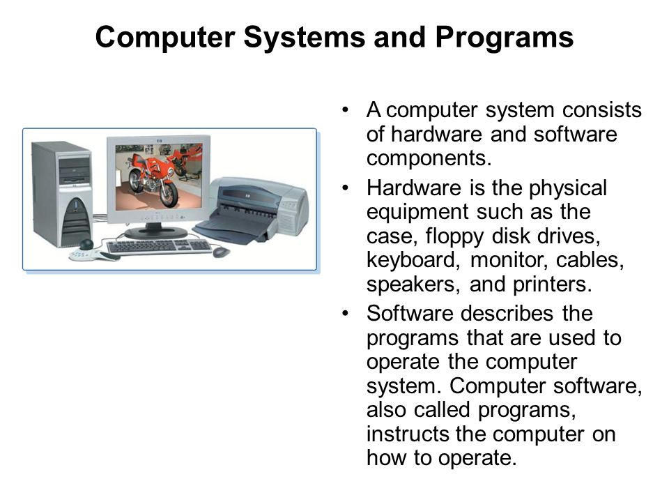 Computer Systems and Programs A computer system consists of hardware and software components. Hardware is the physical equipment such as the case, flo