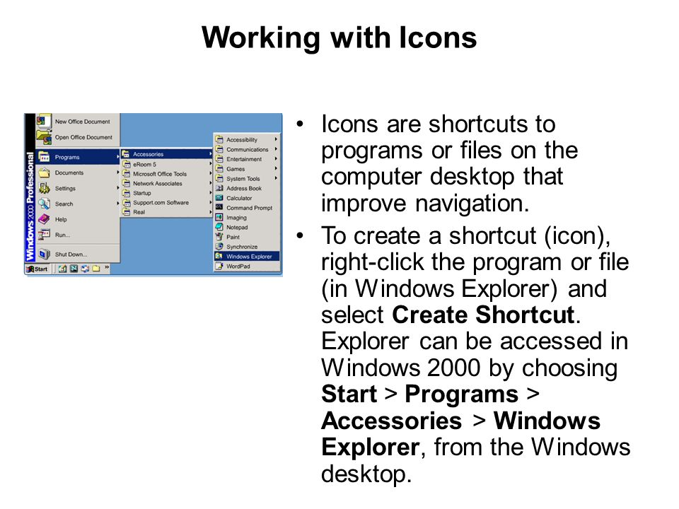 Working with Icons Icons are shortcuts to programs or files on the computer desktop that improve navigation. To create a shortcut (icon), right-click