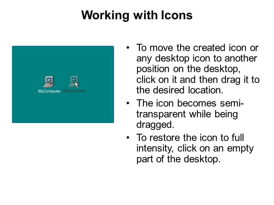 Working with Icons To move the created icon or any desktop icon to another position on the desktop, click on it and then drag it to the desired locati