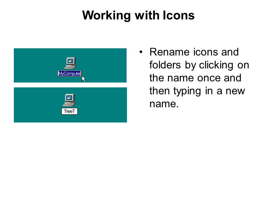 Working with Icons Rename icons and folders by clicking on the name once and then typing in a new name.