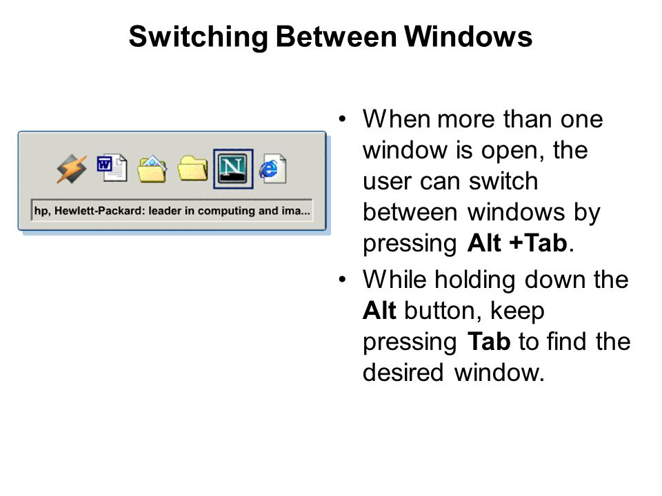 Switching Between Windows When more than one window is open, the user can switch between windows by pressing Alt +Tab. While holding down the Alt butt