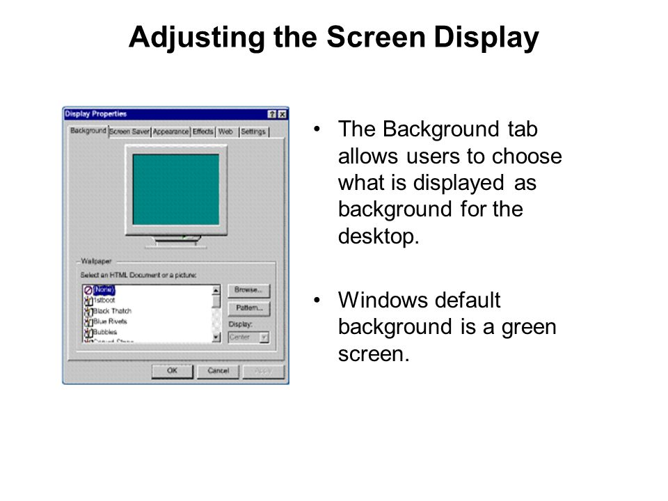Adjusting the Screen Display The Background tab allows users to choose what is displayed as background for the desktop. Windows default background is