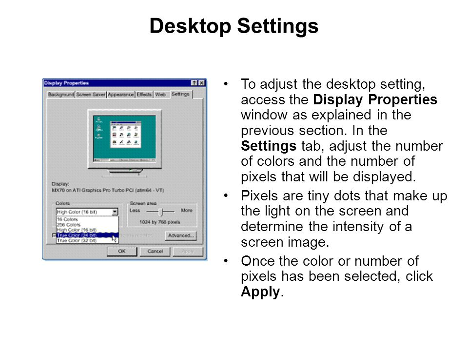 Desktop Settings To adjust the desktop setting, access the Display Properties window as explained in the previous section. In the Settings tab, adjust