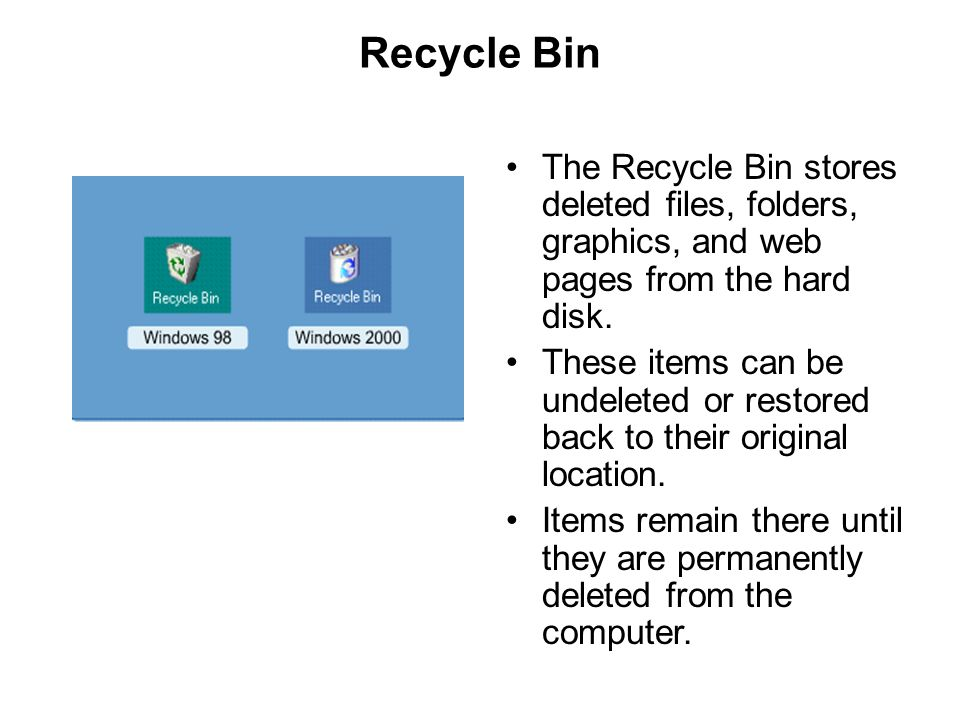 Recycle Bin The Recycle Bin stores deleted files, folders, graphics, and web pages from the hard disk. These items can be undeleted or restored back t