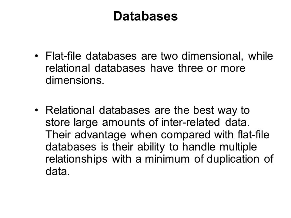 Databases Flat-file databases are two dimensional, while relational databases have three or more dimensions. Relational databases are the best way to