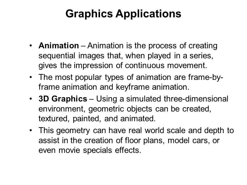 Graphics Applications Animation – Animation is the process of creating sequential images that, when played in a series, gives the impression of contin