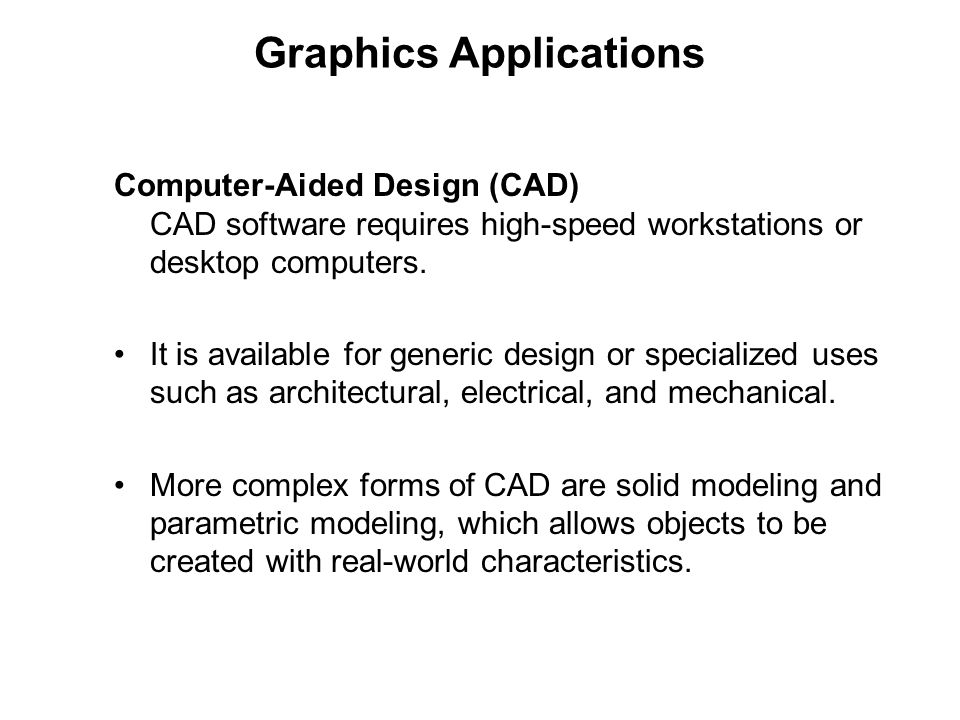 Graphics Applications Computer-Aided Design (CAD) CAD software requires high-speed workstations or desktop computers. It is available for generic desi