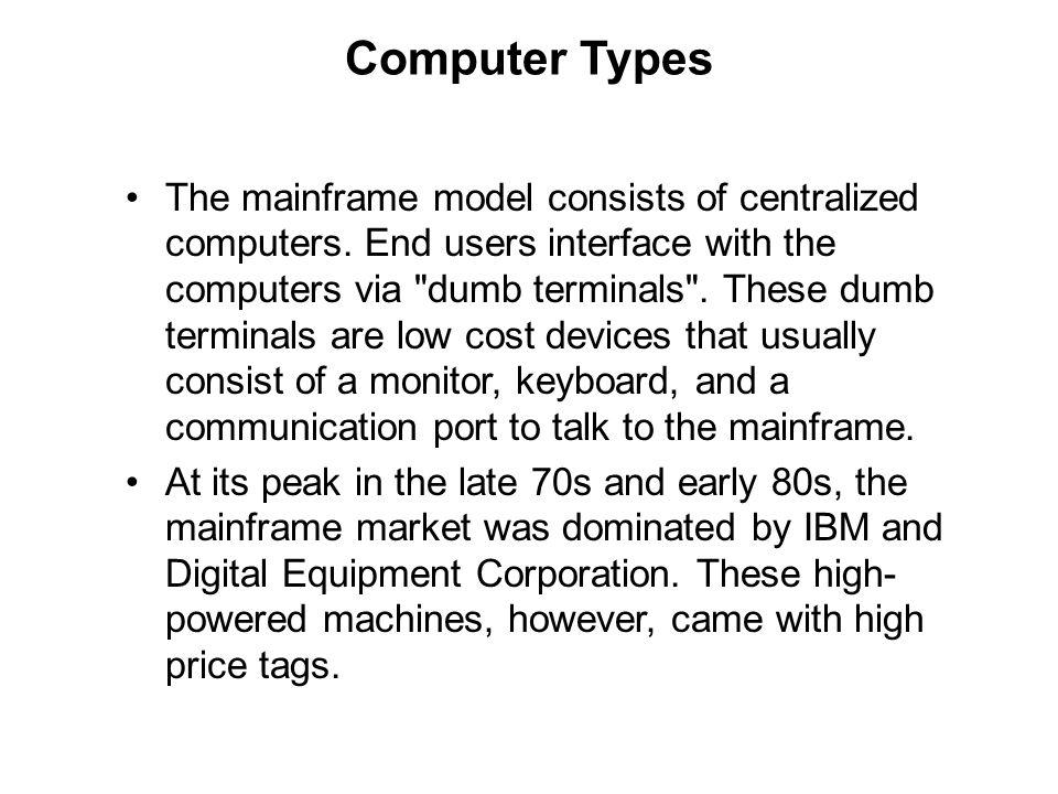 Computer Types The mainframe model consists of centralized computers. End users interface with the computers via