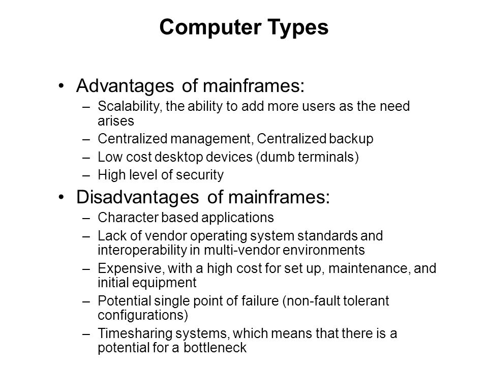 Computer Types Advantages of mainframes: –Scalability, the ability to add more users as the need arises –Centralized management, Centralized backup –L