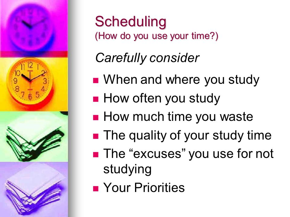 Scheduling (How do you use your time?) When and where you study How often you study How much time you waste The quality of your study time The excuses