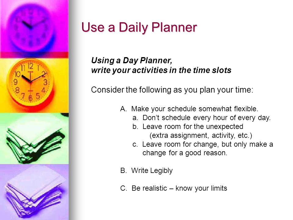 Use a Daily Planner Using a Day Planner, write your activities in the time slots Consider the following as you plan your time: A. Make your schedule s