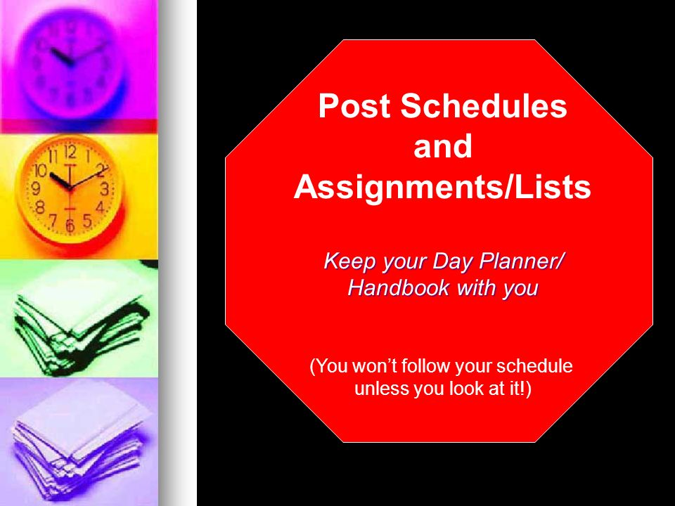 Post Schedules and Assignments/Lists Keep your Day Planner/ Handbook with you (You wont follow your schedule unless you look at it!)