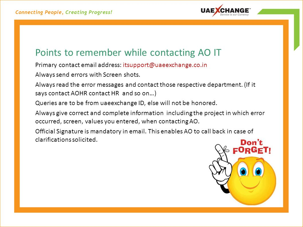 Points to remember while contacting AO IT Primary contact email address: itsupport@uaeexchange.co.in Always send errors with Screen shots.