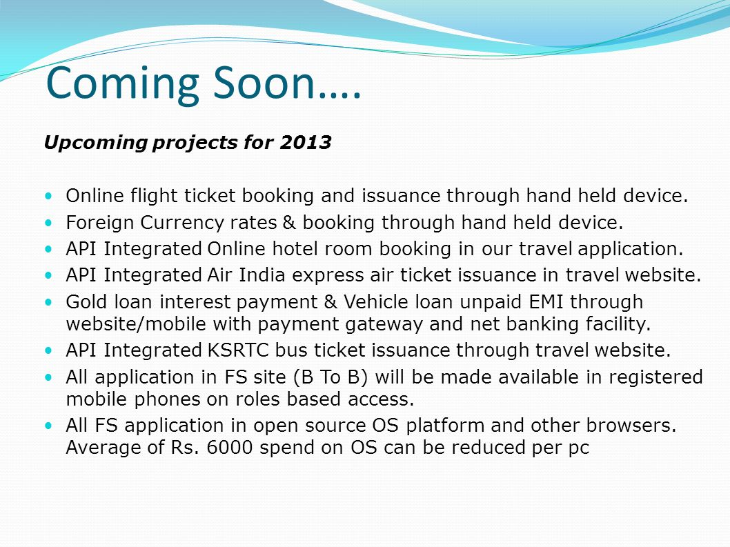 Coming Soon…. Upcoming projects for 2013 Online flight ticket booking and issuance through hand held device. Foreign Currency rates & booking through