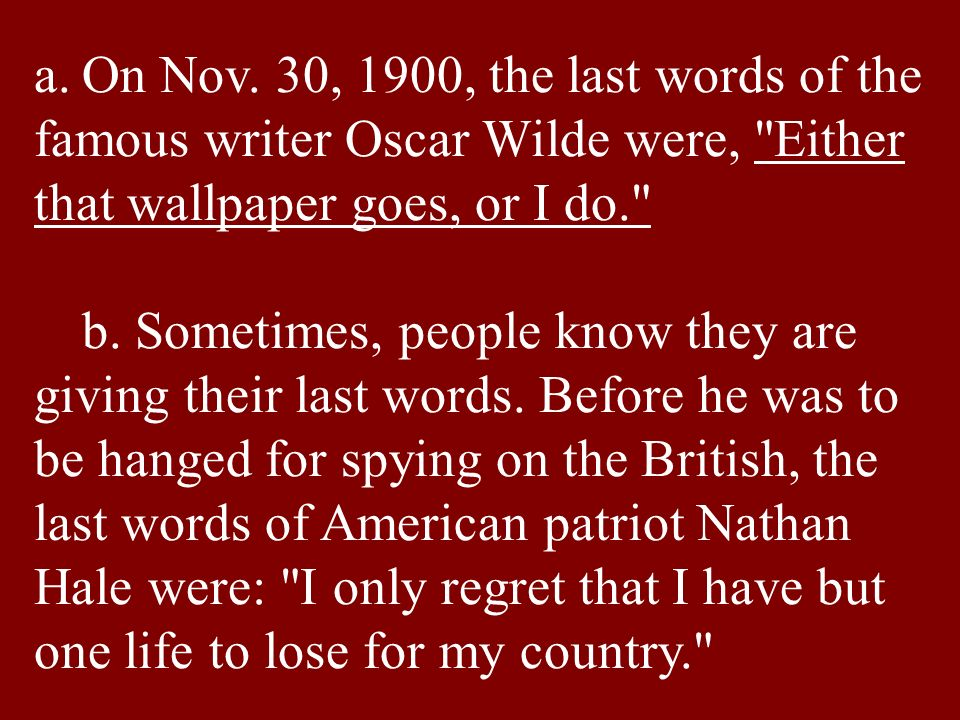a.On Nov. 30, 1900, the last words of the famous writer Oscar Wilde were,