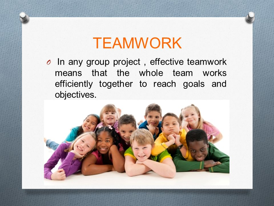 TEAMWORK O In any group project, effective teamwork means that the whole team works efficiently together to reach goals and objectives.