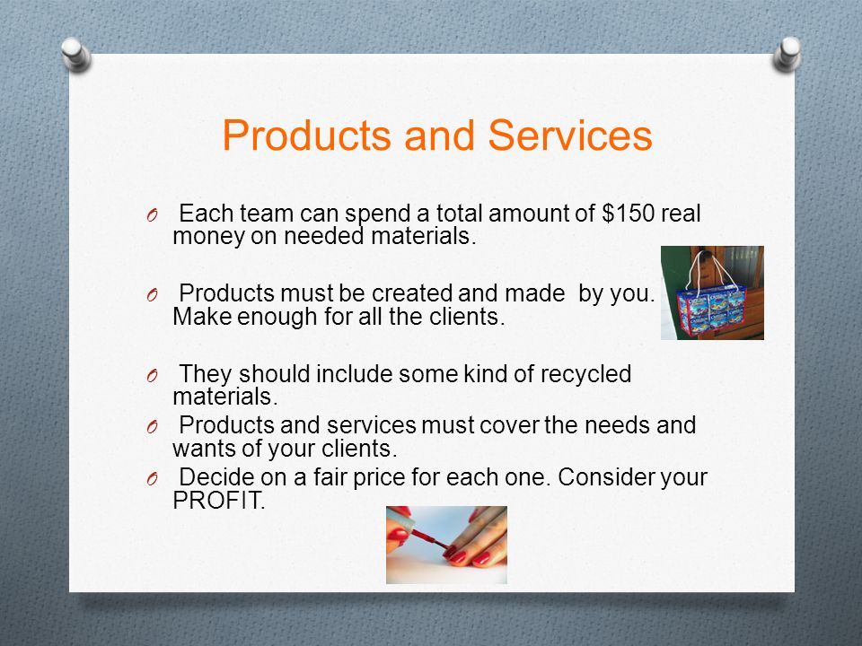 Products and Services O Each team can spend a total amount of $150 real money on needed materials.