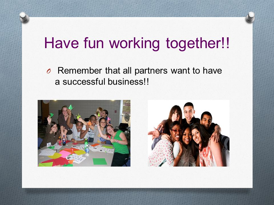 Have fun working together!! O Remember that all partners want to have a successful business!!