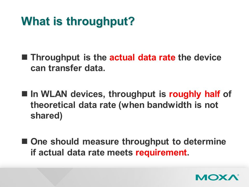 What is throughput? Throughput is the actual data rate the device can transfer data. In WLAN devices, throughput is roughly half of theoretical data r