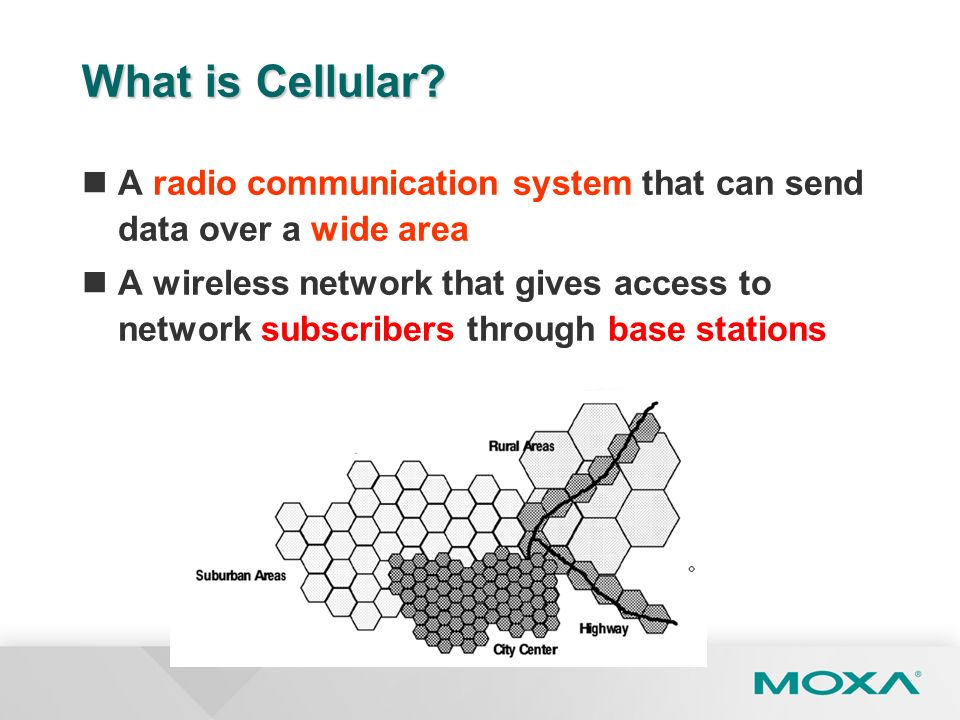 What is Cellular? A radio communication system that can send data over a wide area A wireless network that gives access to network subscribers through