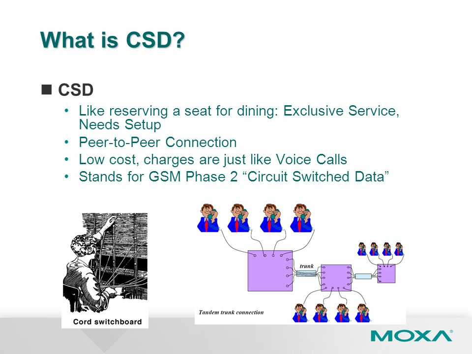 What is CSD? CSD Like reserving a seat for dining: Exclusive Service, Needs Setup Peer-to-Peer Connection Low cost, charges are just like Voice Calls