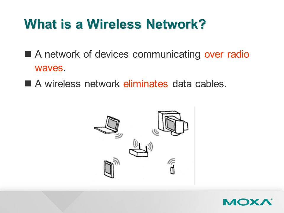 What is a Wireless Network? A network of devices communicating over radio waves. A wireless network eliminates data cables.