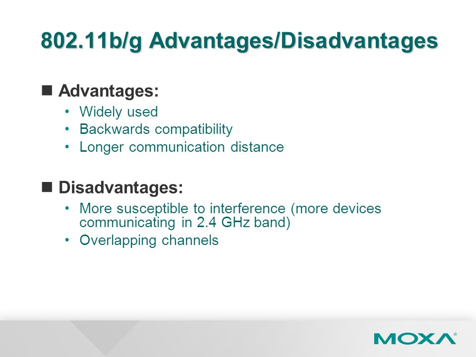 802.11b/g Advantages/Disadvantages Advantages: Widely used Backwards compatibility Longer communication distance Disadvantages: More susceptible to in