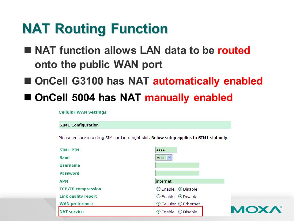 Confidential NAT Routing Function NAT function allows LAN data to be routed onto the public WAN port OnCell G3100 has NAT automatically enabled OnCell