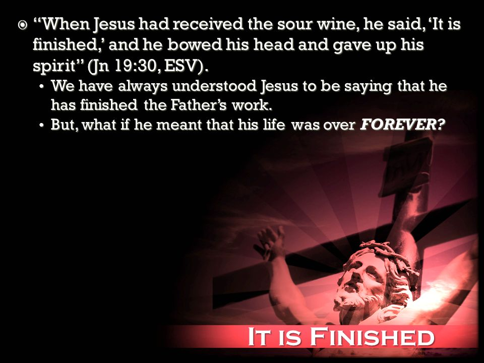 It is Finished It is Finished When Jesus had received the sour wine, he said, It is finished, and he bowed his head and gave up his spirit (Jn 19:30,