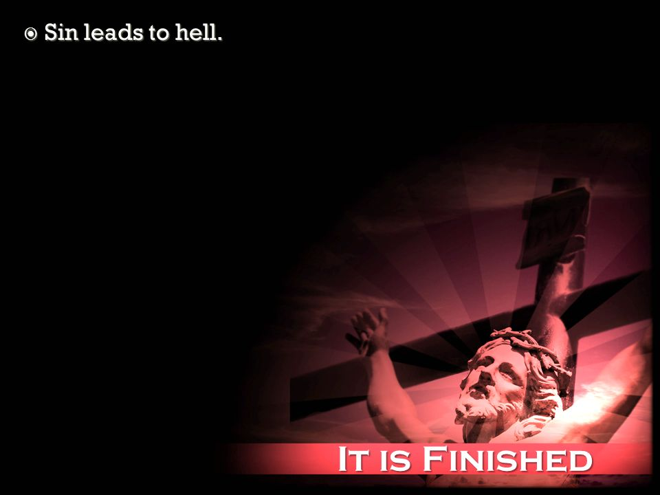 It is Finished It is Finished Sin leads to hell. Sin leads to hell.