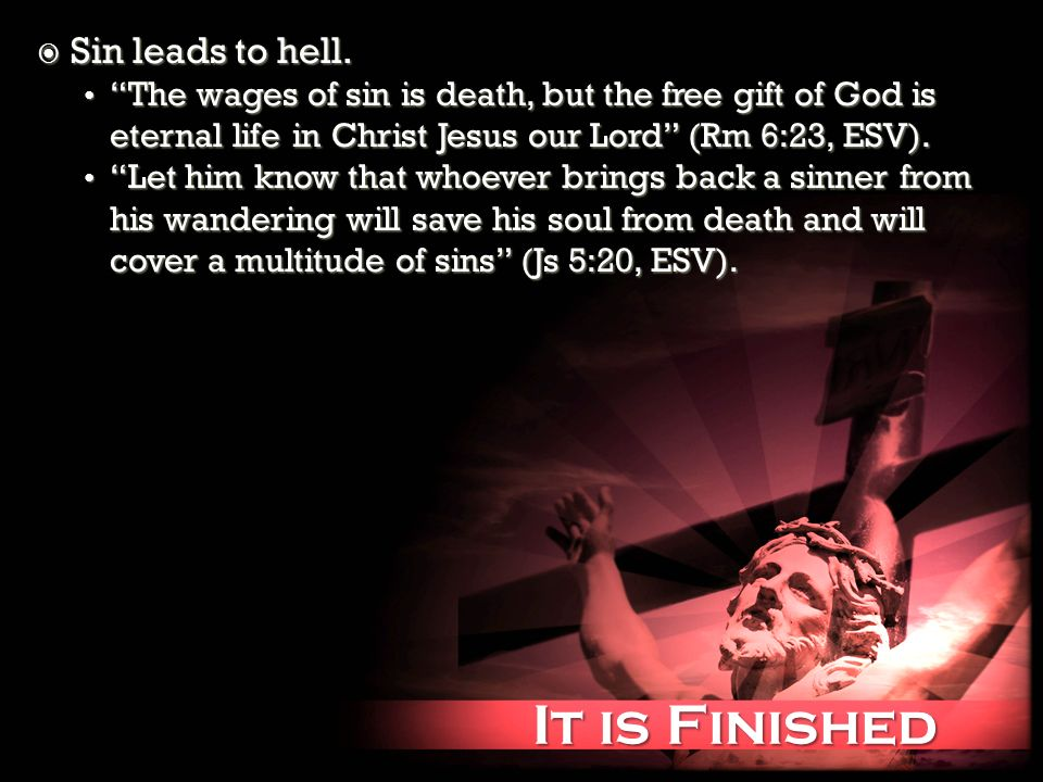 It is Finished It is Finished Sin leads to hell. Sin leads to hell. The wages of sin is death, but the free gift of God is eternal life in Christ Jesu