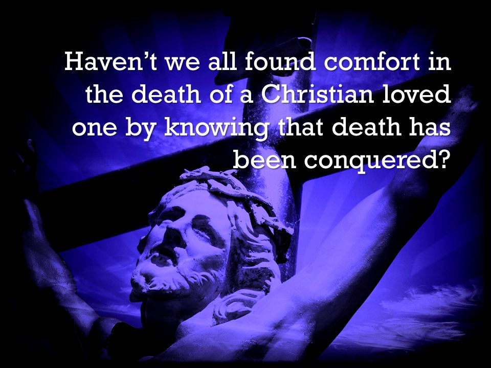 It is Finished It is Finished Havent we all found comfort in the death of a Christian loved one by knowing that death has been conquered