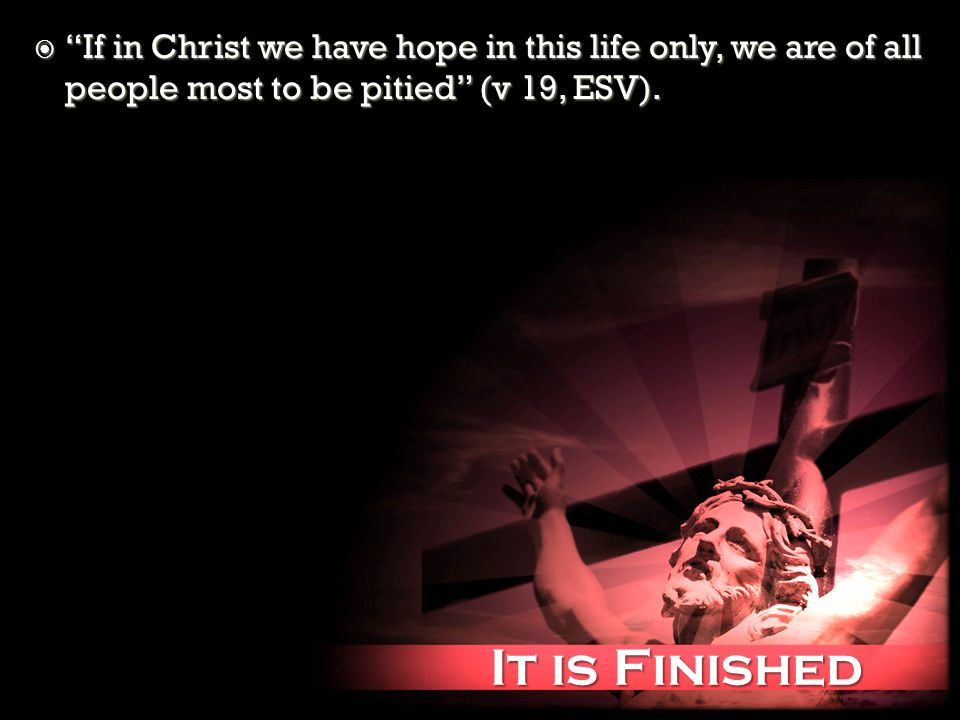 It is Finished It is Finished If in Christ we have hope in this life only, we are of all people most to be pitied (v 19, ESV). If in Christ we have ho