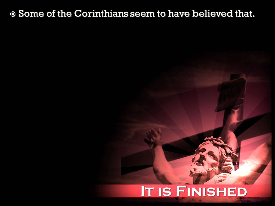 It is Finished It is Finished Some of the Corinthians seem to have believed that. Some of the Corinthians seem to have believed that.