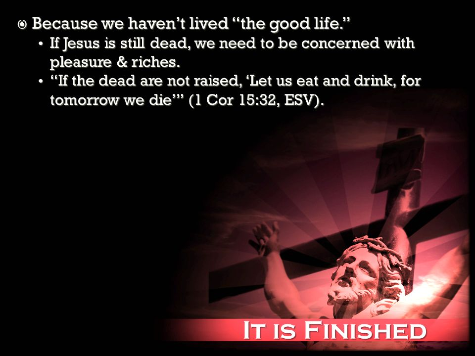 It is Finished It is Finished Because we havent lived the good life. Because we havent lived the good life. If Jesus is still dead, we need to be conc