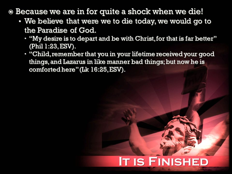 It is Finished It is Finished Because we are in for quite a shock when we die! Because we are in for quite a shock when we die! We believe that were w