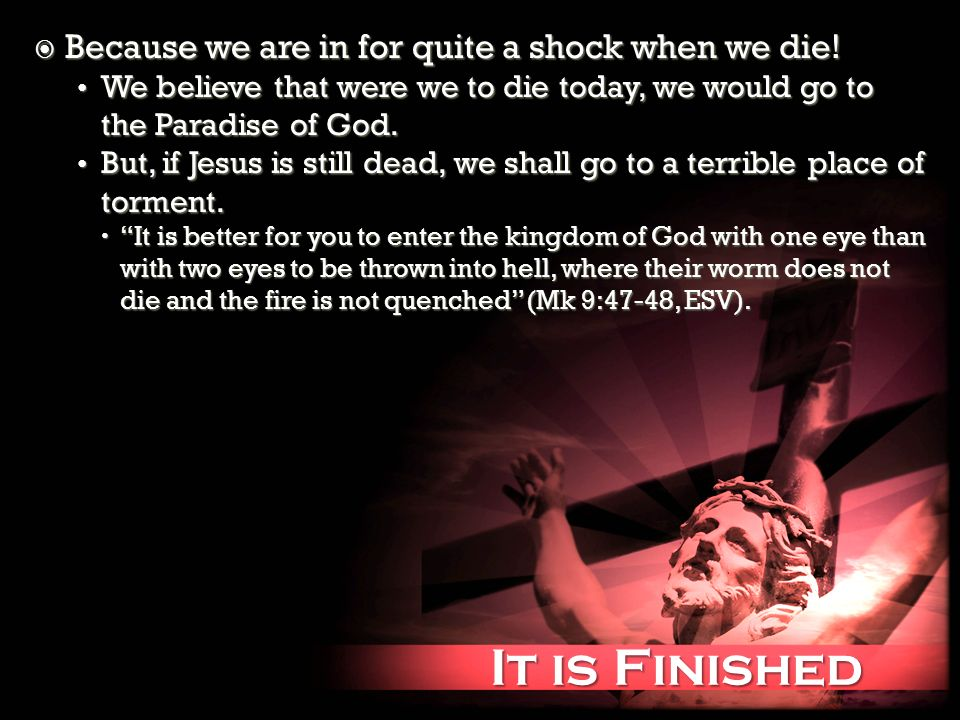 It is Finished It is Finished Because we are in for quite a shock when we die.