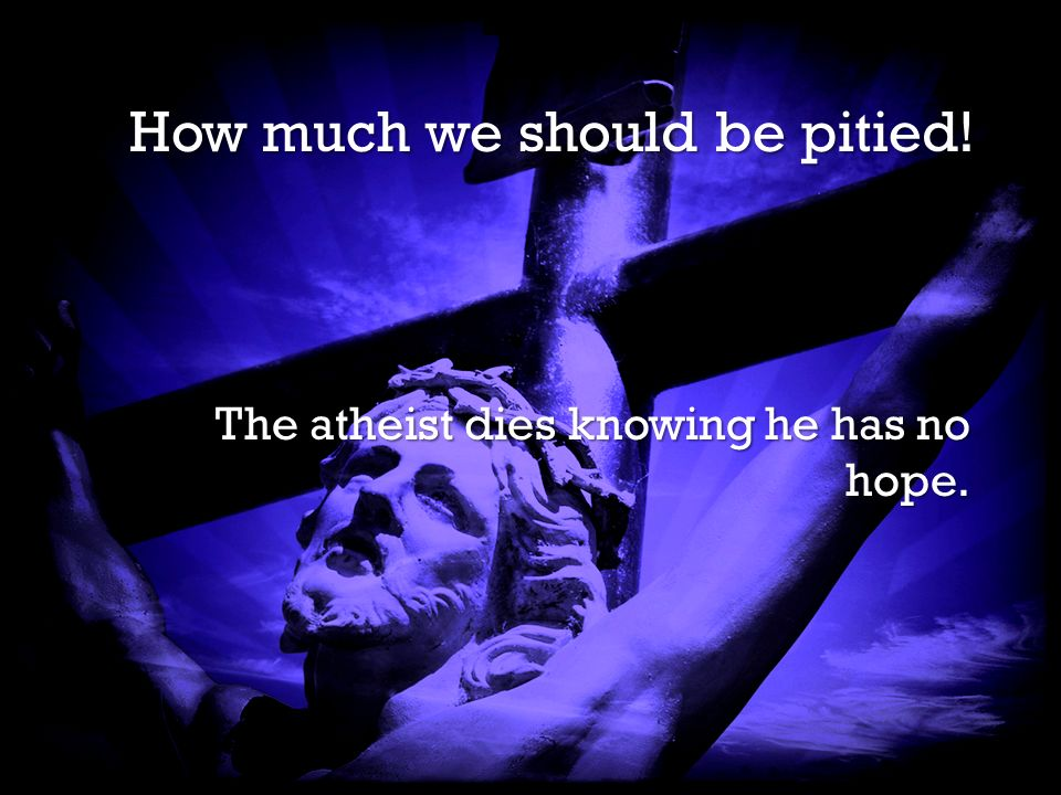 It is Finished It is Finished How much we should be pitied! The atheist dies knowing he has no hope.